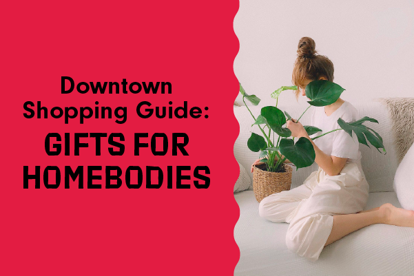 Downtown Shopping Guides: Gifts for Homebodies