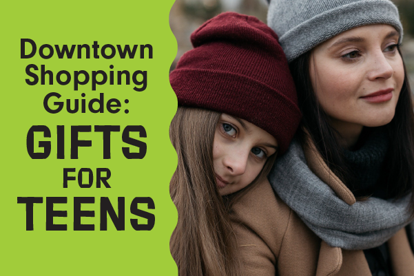 Downtown Shopping Guides: Gifts for Teens
